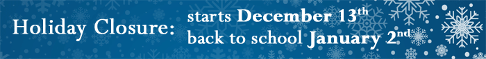 Holiday Closure: starts December 13th and back to school January 2nd